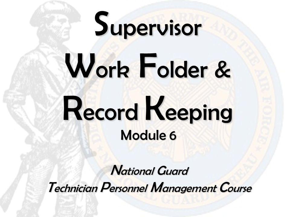 S upervisor W ork F older & R ecord K eeping Module 6 N ational G uard T echnician P ersonnel M anagement C ourse