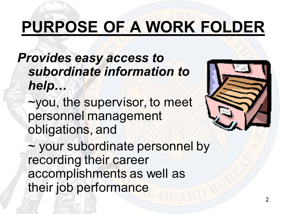 2 PURPOSE OF A WORK FOLDER Provides easy access to subordinate information to help… ~you, the supervisor, to meet personnel management obligations, an