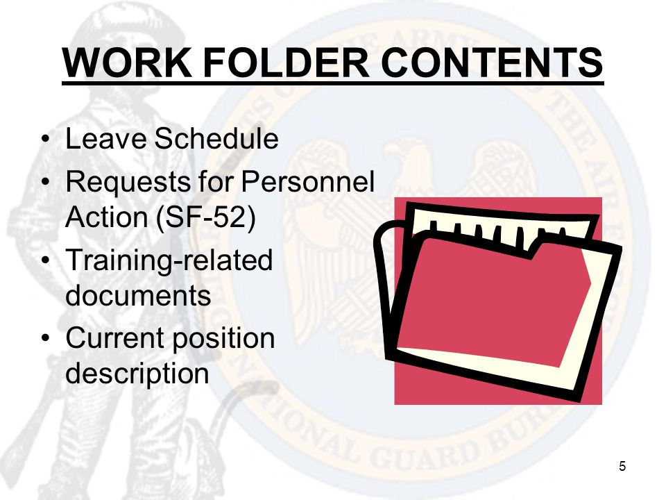 5 WORK FOLDER CONTENTS Leave Schedule Requests for Personnel Action (SF-52) Training-related documents Current position description