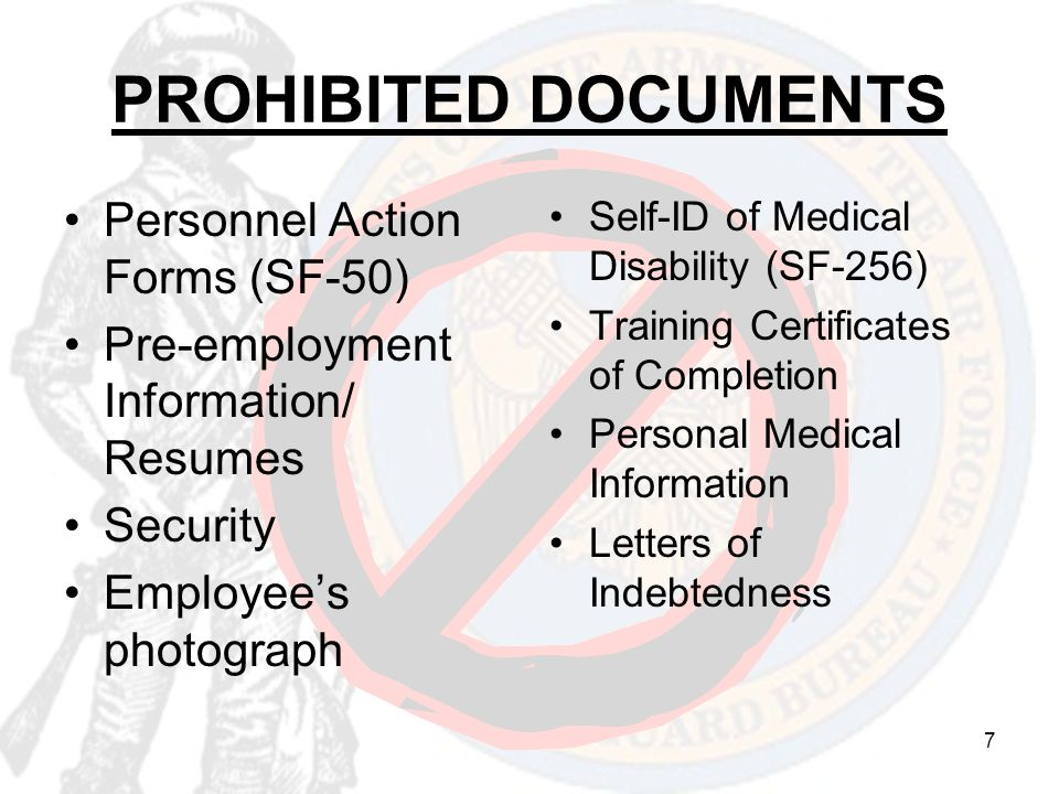 7 PROHIBITED DOCUMENTS Personnel Action Forms (SF-50) Pre-employment Information/ Resumes Security Employee's photograph Self-ID of Medical Disability