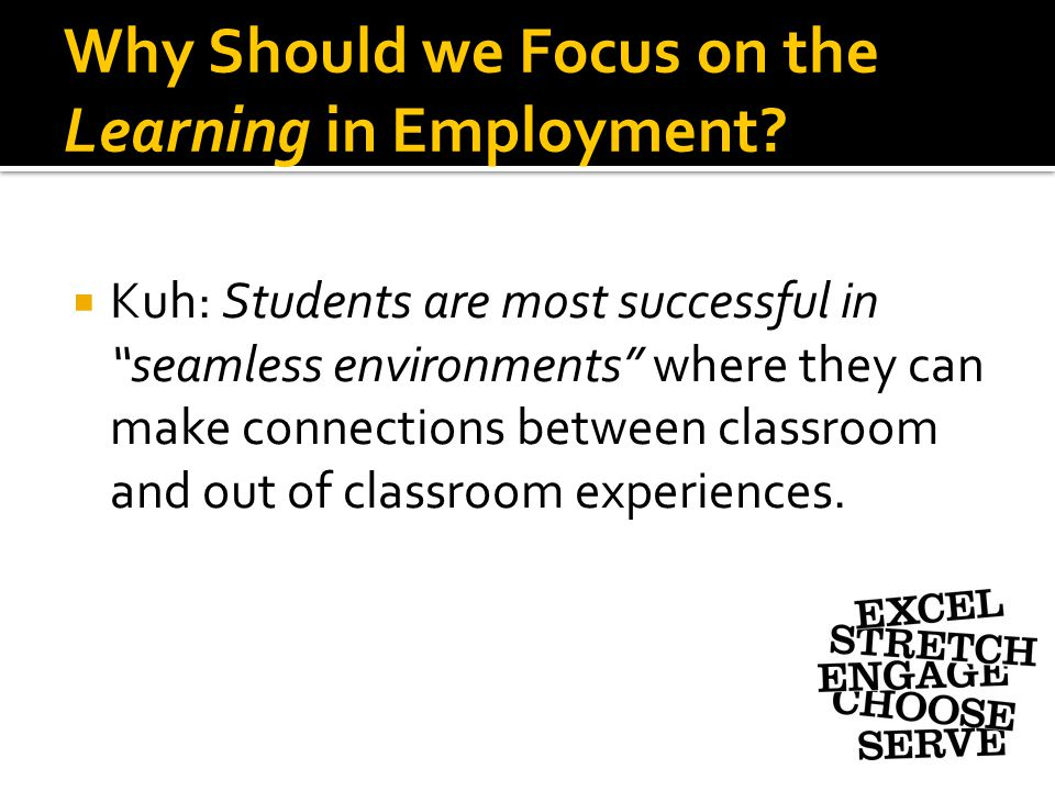 "Why Should we Focus on the Learning in Employment?  Kuh: Students are most successful in ""seamless environments"" where they can make connections betw"