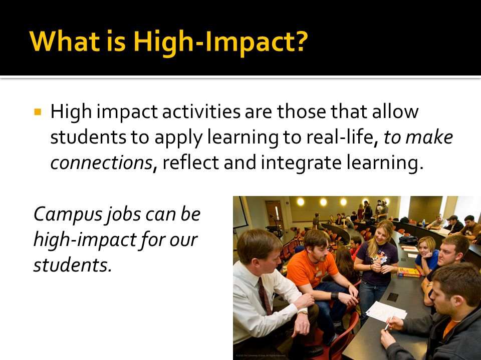 What is High-Impact?  High impact activities are those that allow students to apply learning to real-life, to make connections, reflect and integrate
