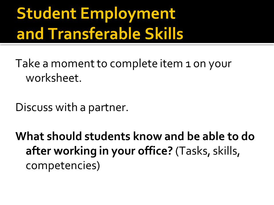 Student Employment and Transferable Skills Take a moment to complete item 1 on your worksheet. Discuss with a partner. What should students know and b