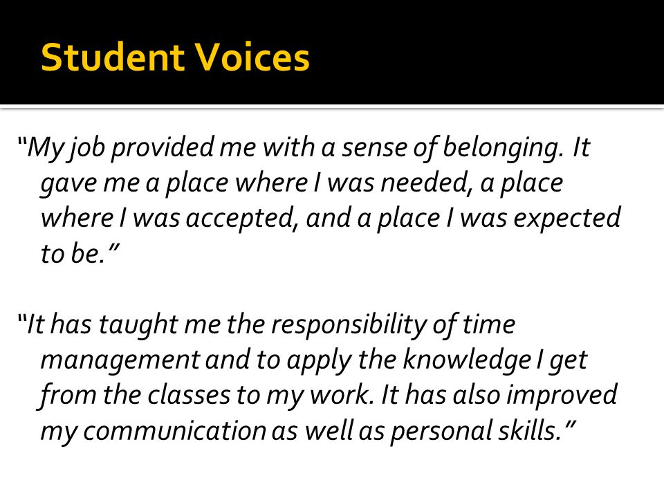 "Student Voices ""My job provided me with a sense of belonging. It gave me a place where I was needed, a place where I was accepted, and a place I was e"