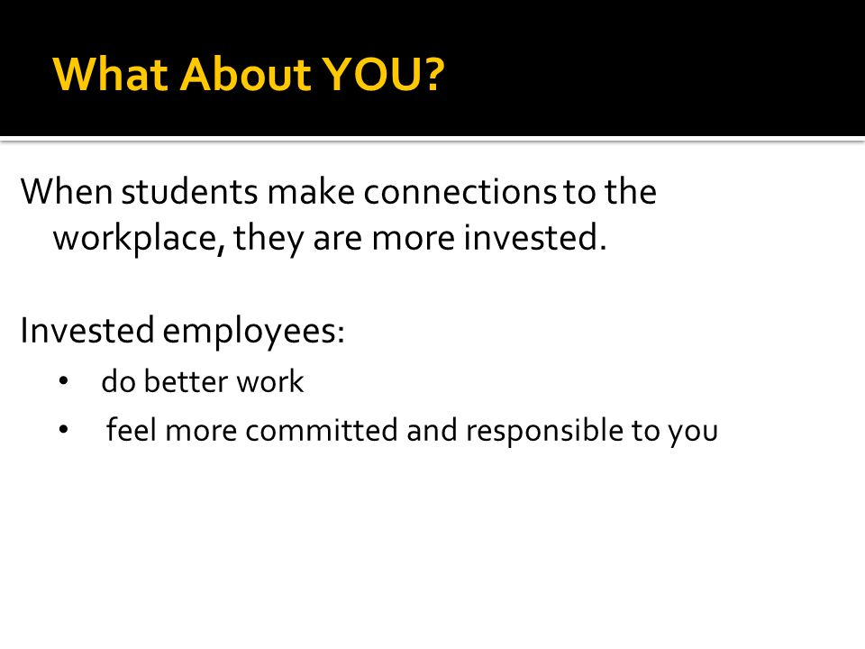 What About YOU? When students make connections to the workplace, they are more invested. Invested employees: do better work feel more committed and re