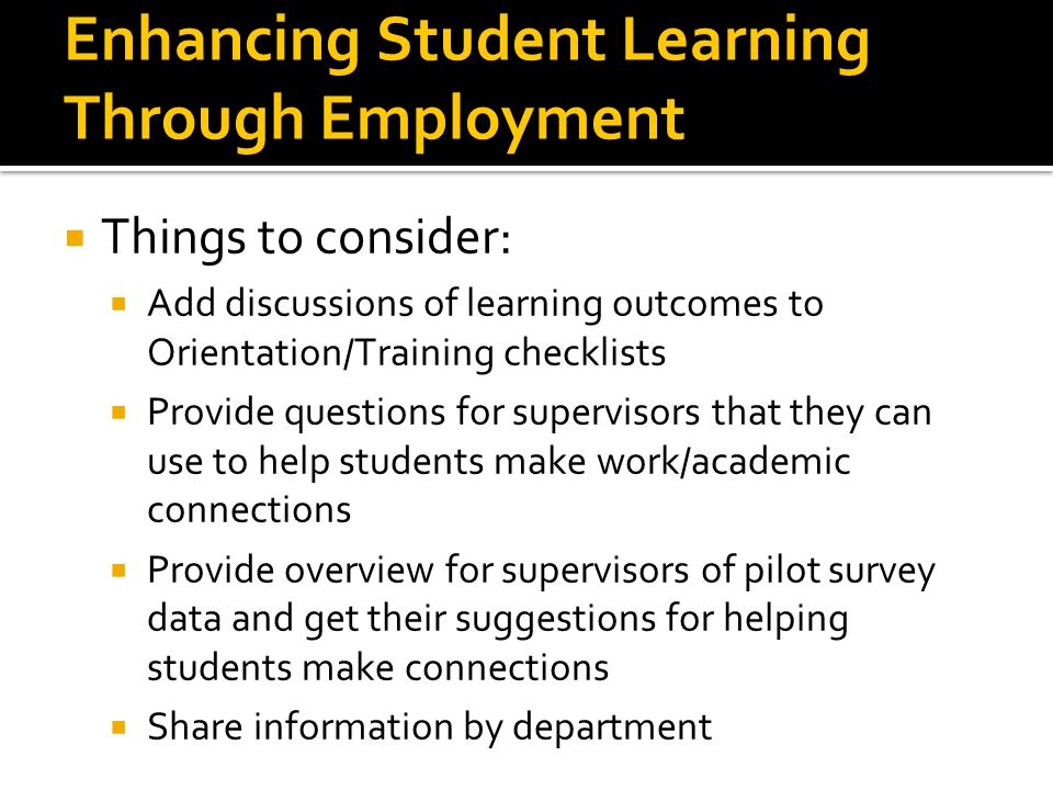 Enhancing Student Learning Through Employment  Things to consider:  Add discussions of learning outcomes to Orientation/Training checklists  Provid