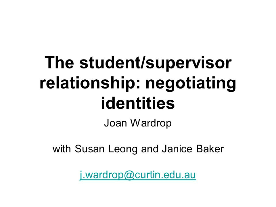 The student/supervisor relationship: negotiating identities Joan Wardrop with Susan Leong and Janice Baker j.wardrop@curtin.edu.au