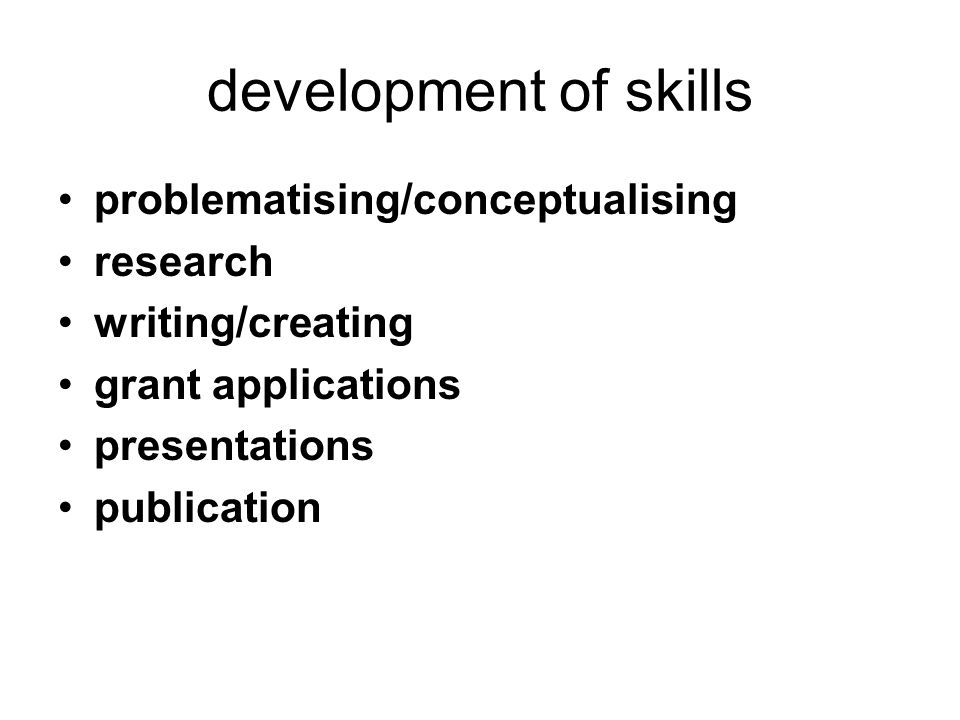 development of skills problematising/conceptualising research writing/creating grant applications presentations publication