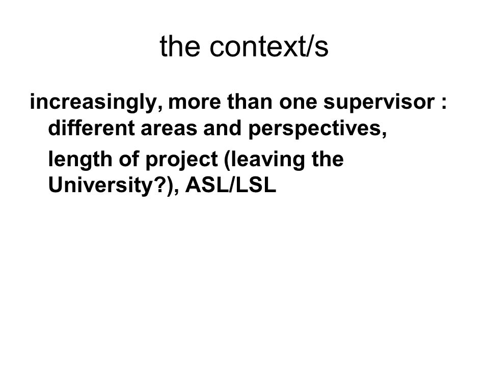 the context/s increasingly, more than one supervisor : different areas and perspectives, length of project (leaving the University?), ASL/LSL