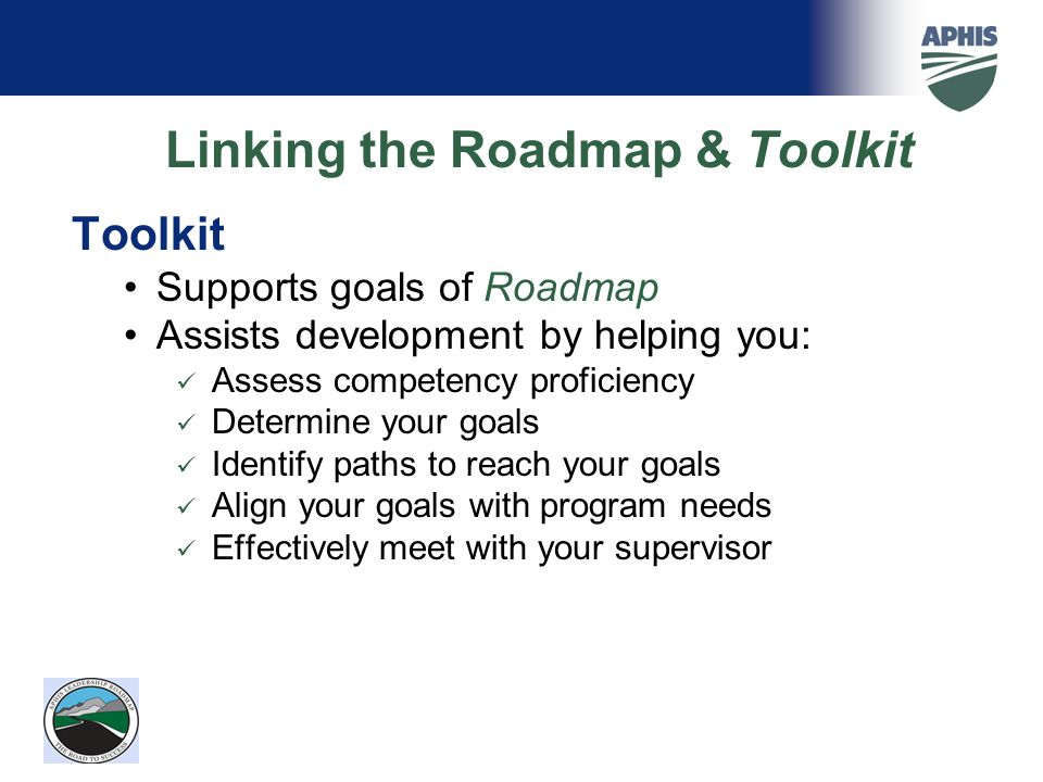 Linking the Roadmap & Toolkit Toolkit Supports goals of Roadmap Assists development by helping you: Assess competency proficiency Determine your goals Identify paths to reach your goals Align your goals with program needs Effectively meet with your supervisor