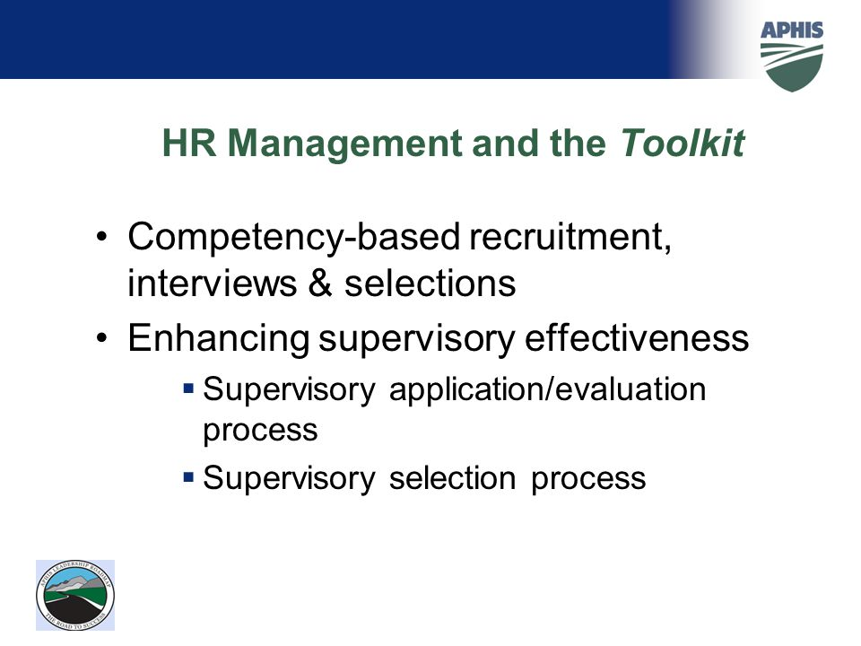 HR Management and the Toolkit Competency-based recruitment, interviews & selections Enhancing supervisory effectiveness  Supervisory application/evaluation process  Supervisory selection process