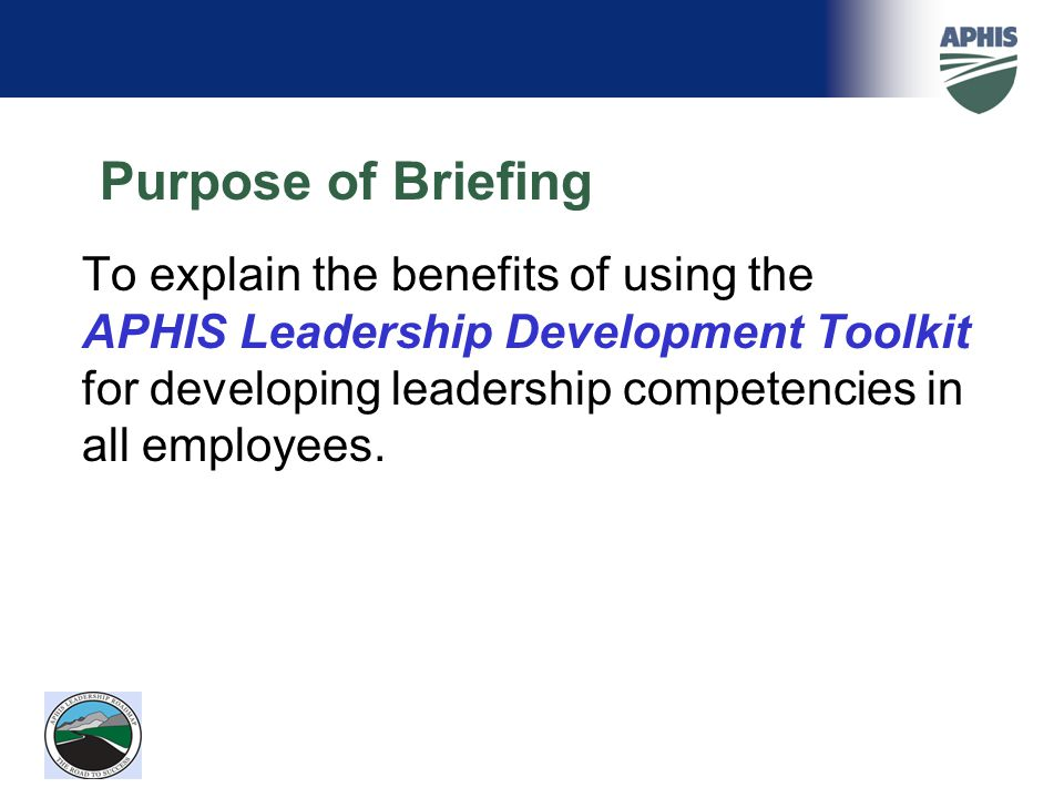 Purpose of Briefing To explain the benefits of using the APHIS Leadership Development Toolkit for developing leadership competencies in all employees.