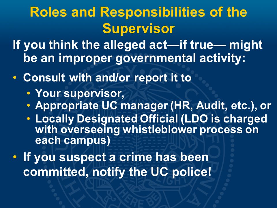 Roles and Responsibilities of the Supervisor If you think the alleged act—if true— might be an improper governmental activity: Consult with and/or report it to Your supervisor, Appropriate UC manager (HR, Audit, etc.), or Locally Designated Official (LDO is charged with overseeing whistleblower process on each campus) If you suspect a crime has been committed, notify the UC police!