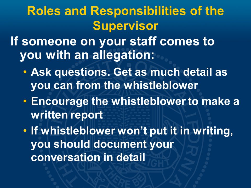 Roles and Responsibilities of the Supervisor If your whistleblower wants to be anonymous: Advise him/her that confidentiality will be maintained to the extent possible, But within Limitations of law and policy Need to conduct a competent investigation