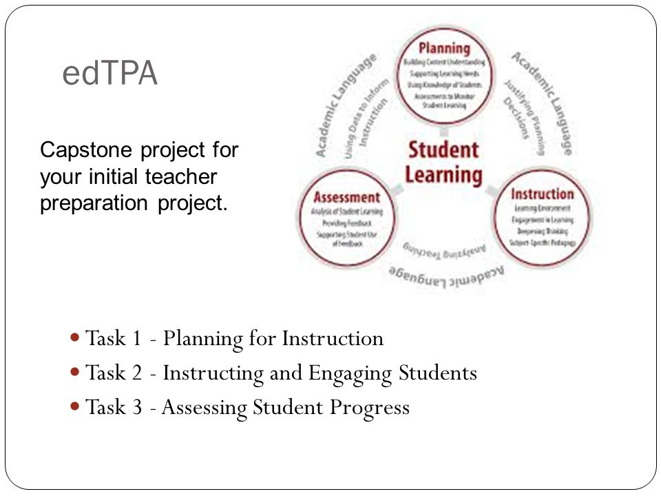 edTPA Task 1 - Planning for Instruction Task 2 - Instructing and Engaging Students Task 3 - Assessing Student Progress Capstone project for your initial teacher preparation project.