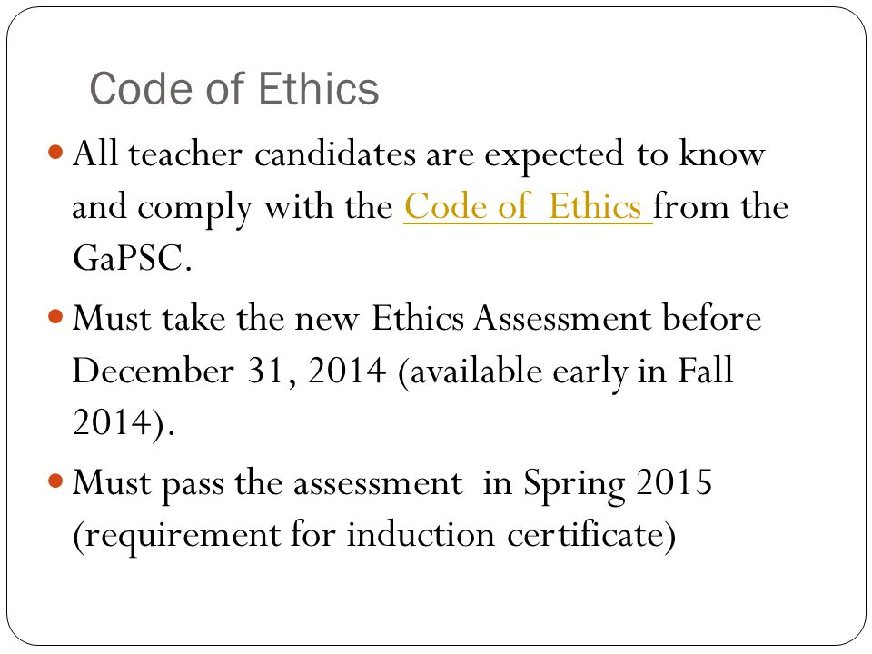 Code of Ethics All teacher candidates are expected to know and comply with the Code of Ethics from the GaPSC.Code of Ethics Must take the new Ethics Assessment before December 31, 2014 (available early in Fall 2014).