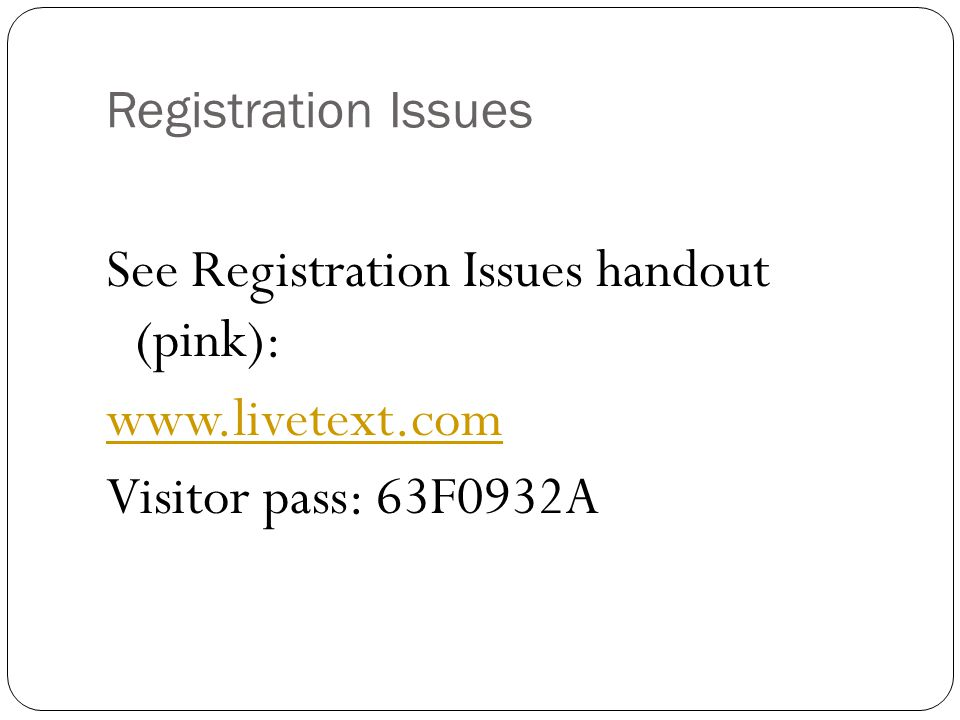 Registration Issues See Registration Issues handout (pink): www.livetext.com Visitor pass: 63F0932A