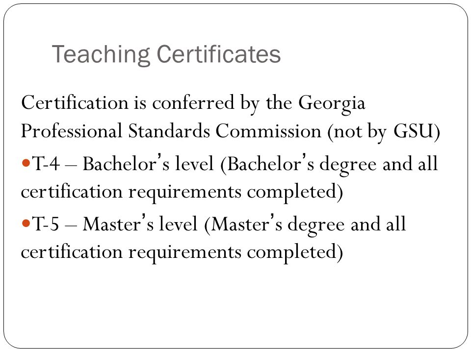 Teaching Certificates Certification is conferred by the Georgia Professional Standards Commission (not by GSU) T-4 – Bachelor's level (Bachelor's degree and all certification requirements completed) T-5 – Master's level (Master's degree and all certification requirements completed)