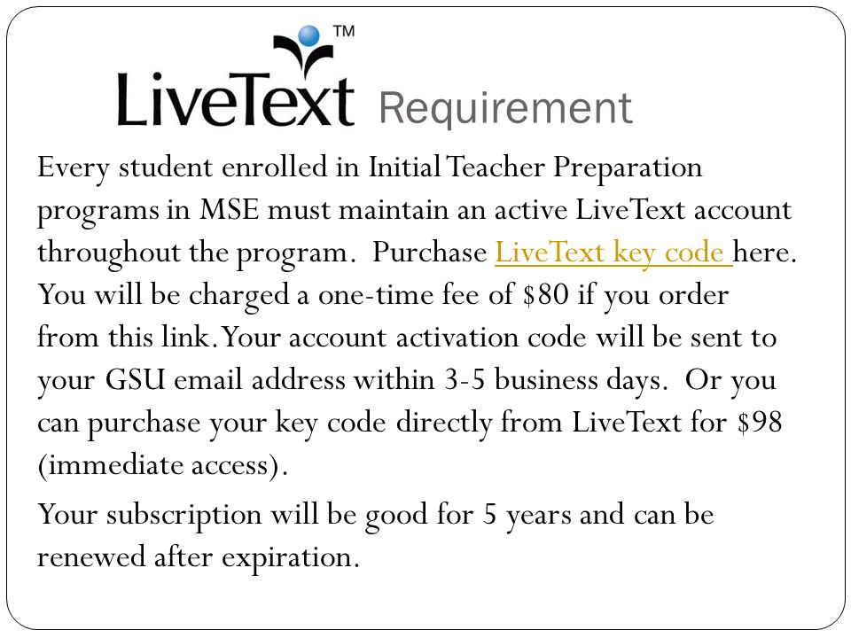 Requirement Every student enrolled in Initial Teacher Preparation programs in MSE must maintain an active LiveText account throughout the program.