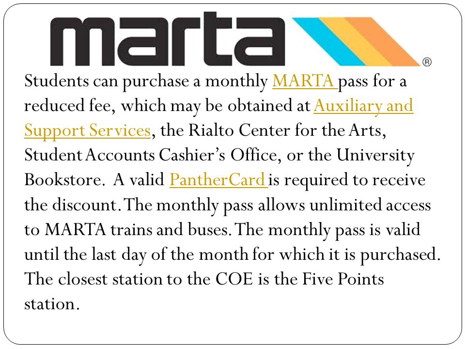 Students can purchase a monthly MARTA pass for a reduced fee, which may be obtained at Auxiliary and Support Services, the Rialto Center for the Arts, Student Accounts Cashier's Office, or the University Bookstore.