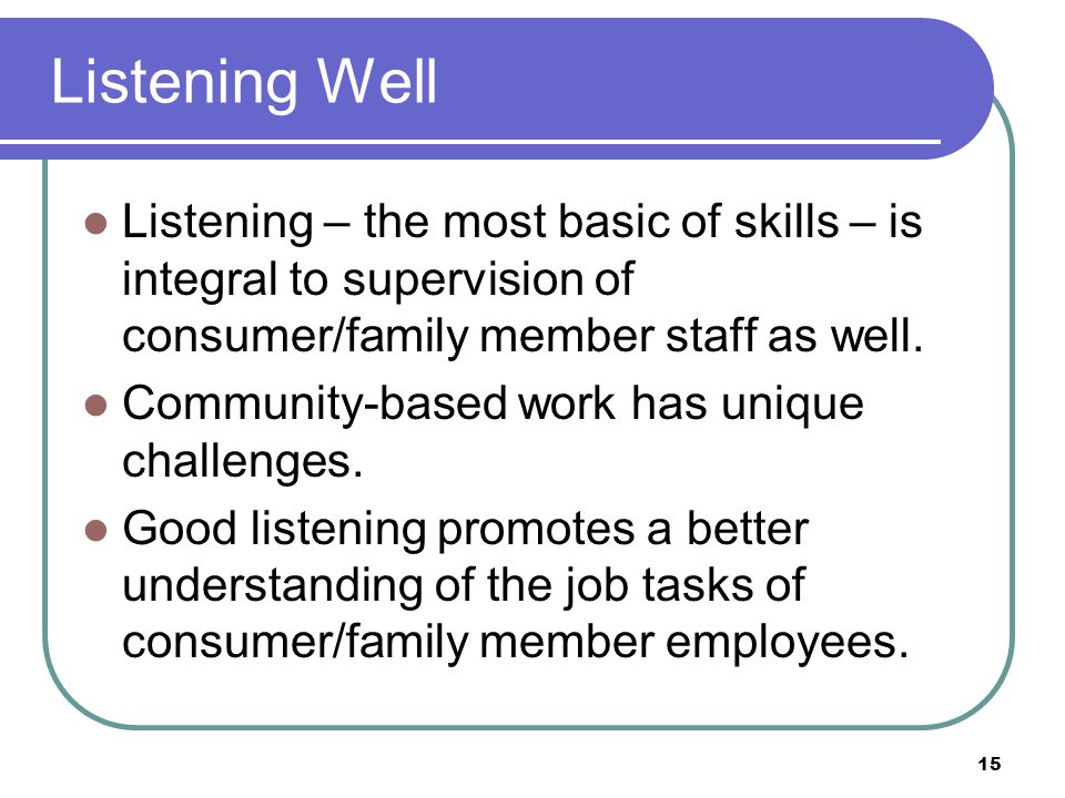Listening Well Listening – the most basic of skills – is integral to supervision of consumer/family member staff as well.