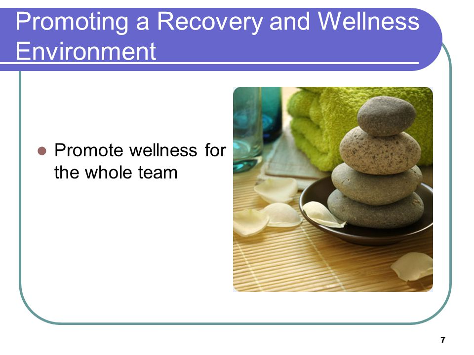 Promoting a Recovery and Wellness Environment Promote wellness for the whole team 7