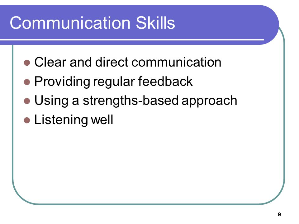 Communication Skills Clear and direct communication Providing regular feedback Using a strengths-based approach Listening well 9
