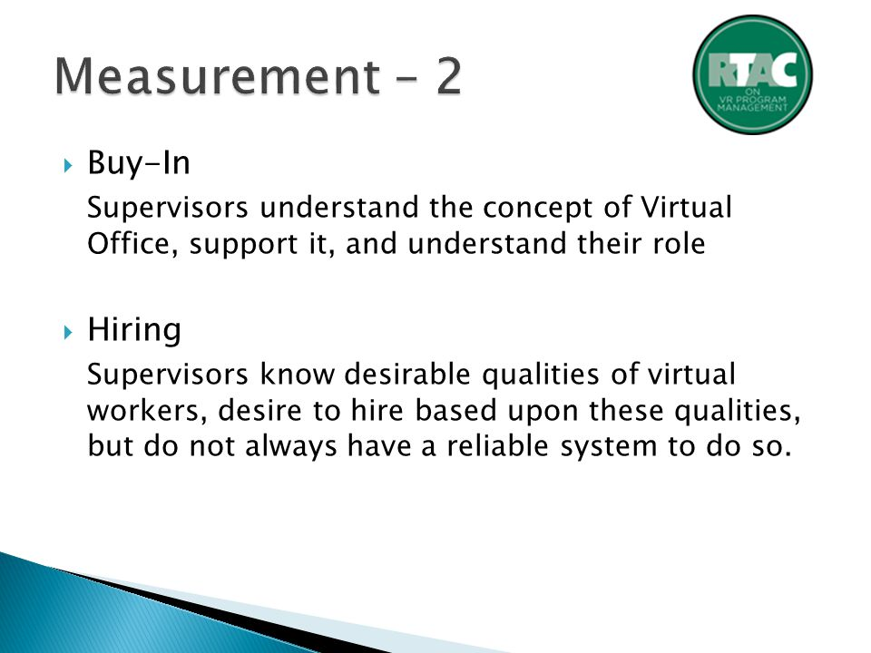  Buy-In Supervisors understand the concept of Virtual Office, support it, and understand their role  Hiring Supervisors know desirable qualities of virtual workers, desire to hire based upon these qualities, but do not always have a reliable system to do so.