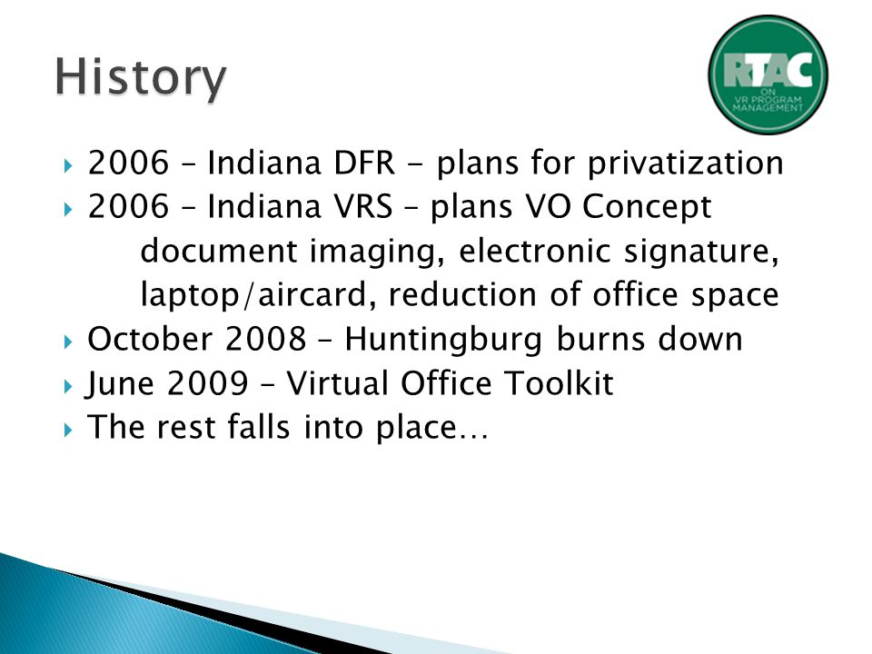  2006 – Indiana DFR - plans for privatization  2006 – Indiana VRS – plans VO Concept document imaging, electronic signature, laptop/aircard, reduction of office space  October 2008 – Huntingburg burns down  June 2009 – Virtual Office Toolkit  The rest falls into place…