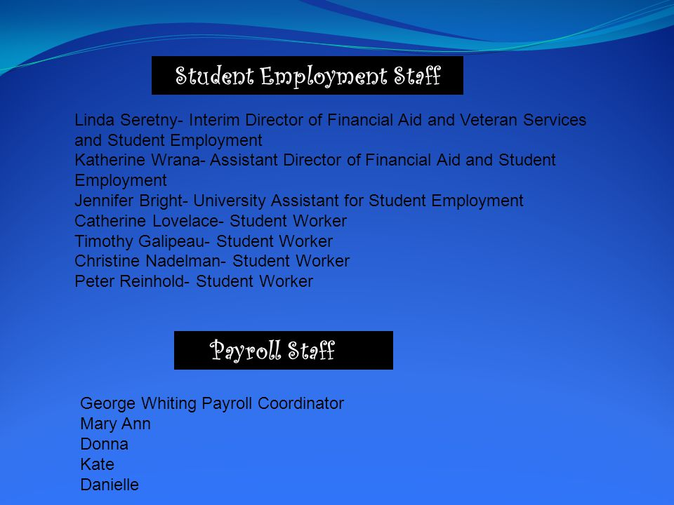 Student Employment Staff Linda Seretny- Interim Director of Financial Aid and Veteran Services and Student Employment Katherine Wrana- Assistant Director of Financial Aid and Student Employment Jennifer Bright- University Assistant for Student Employment Catherine Lovelace- Student Worker Timothy Galipeau- Student Worker Christine Nadelman- Student Worker Peter Reinhold- Student Worker Payroll Staff o n George Whiting Payroll Coordinator Mary Ann Donna Kate Danielle