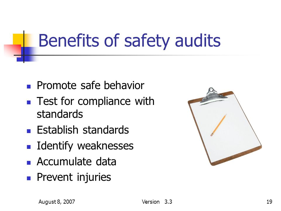 August 8, 2007Version 3.319 Benefits of safety audits Promote safe behavior Test for compliance with standards Establish standards Identify weaknesses