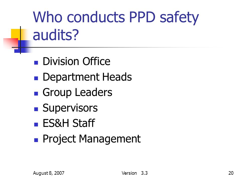 August 8, 2007Version 3.320 Who conducts PPD safety audits? Division Office Department Heads Group Leaders Supervisors ES&H Staff Project Management