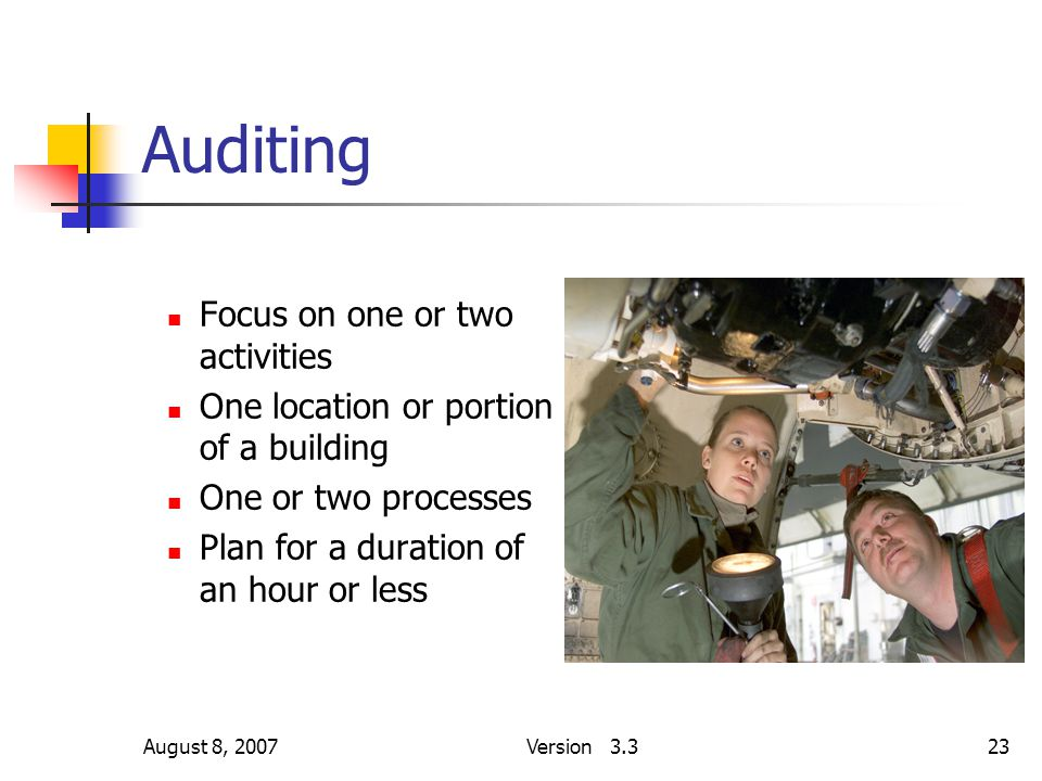 August 8, 2007Version 3.323 Auditing Focus on one or two activities One location or portion of a building One or two processes Plan for a duration of