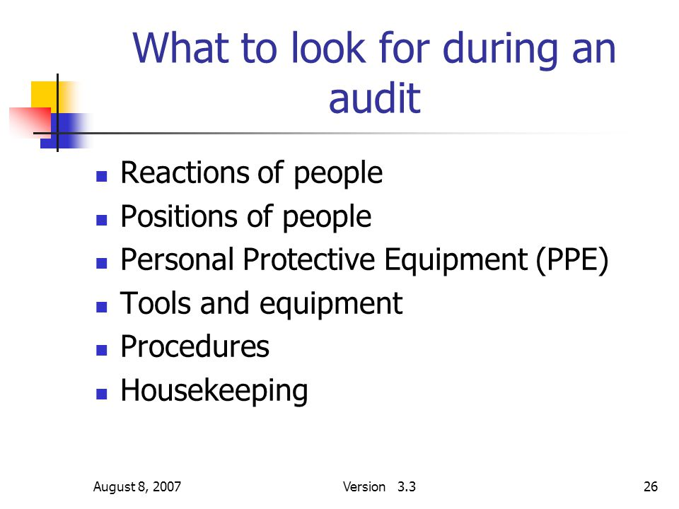 August 8, 2007Version 3.326 What to look for during an audit Reactions of people Positions of people Personal Protective Equipment (PPE) Tools and equ