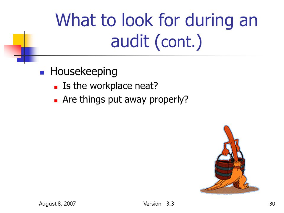 August 8, 2007Version 3.330 What to look for during an audit ( cont. ) Housekeeping Is the workplace neat? Are things put away properly?