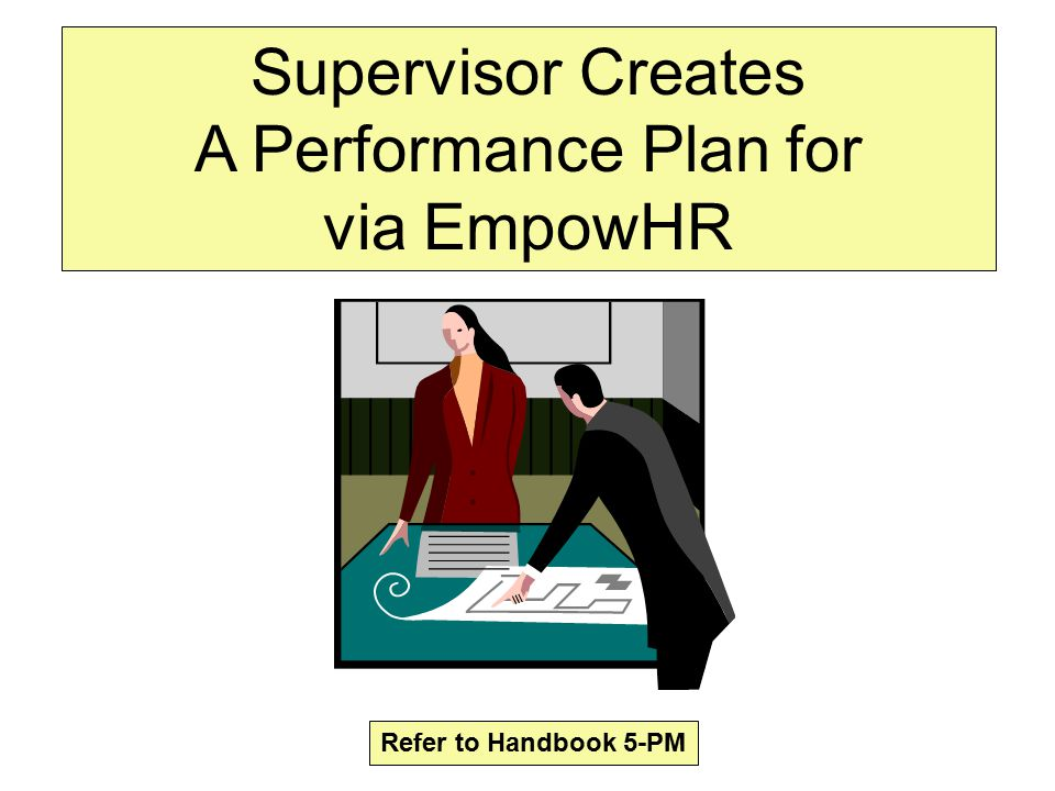Supervisor Creates A Performance Plan for via EmpowHR Refer to Handbook 5-PM