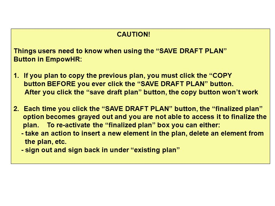 "CAUTION! Things users need to know when using the ""SAVE DRAFT PLAN"" Button in EmpowHR: 1.If you plan to copy the previous plan, you must click the ""CO"