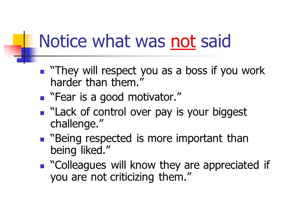 Notice what was not said They will respect you as a boss if you work harder than them. Fear is a good motivator. Lack of control over pay is your biggest challenge. Being respected is more important than being liked. Colleagues will know they are appreciated if you are not criticizing them.