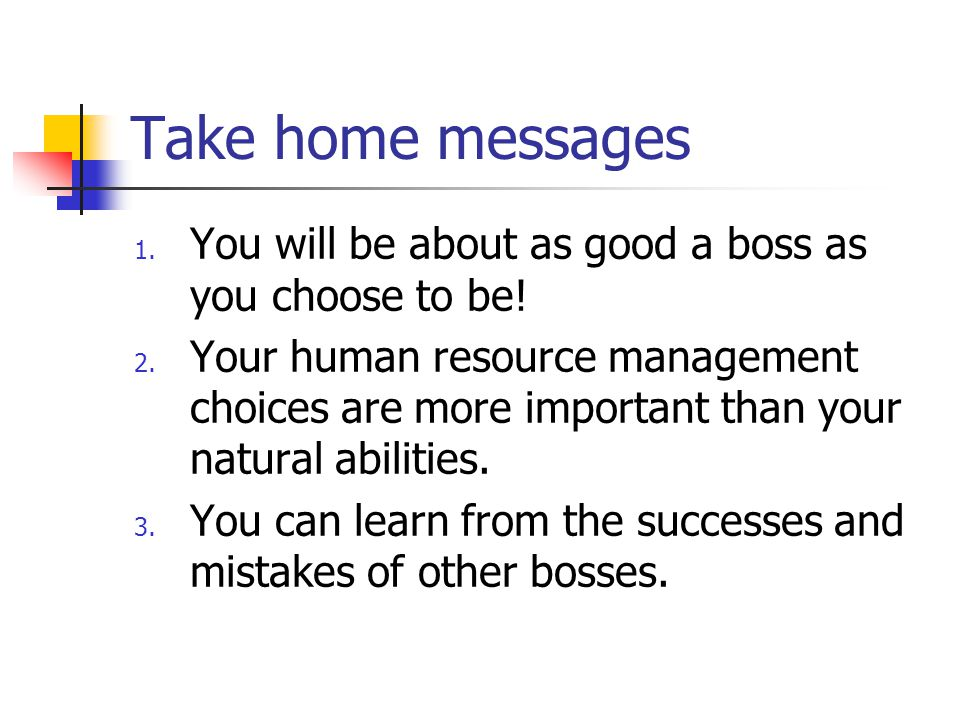 Take home messages 1.You will be about as good a boss as you choose to be.