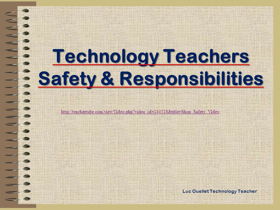 Technology Teachers Safety & Responsibilities Luc Ouellet Technology Teacher http://teachertube.com/viewVideo.php video_id=144518&title=Shop_Safety_Video