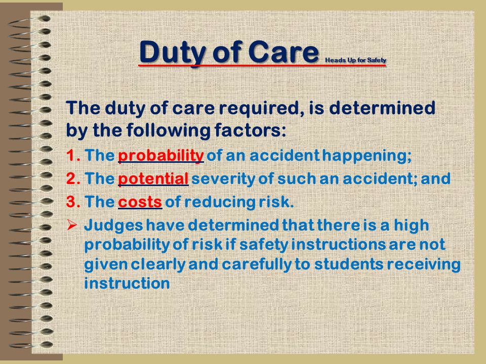 Duty of Care Heads Up for Safety The duty of care required, is determined by the following factors: 1.