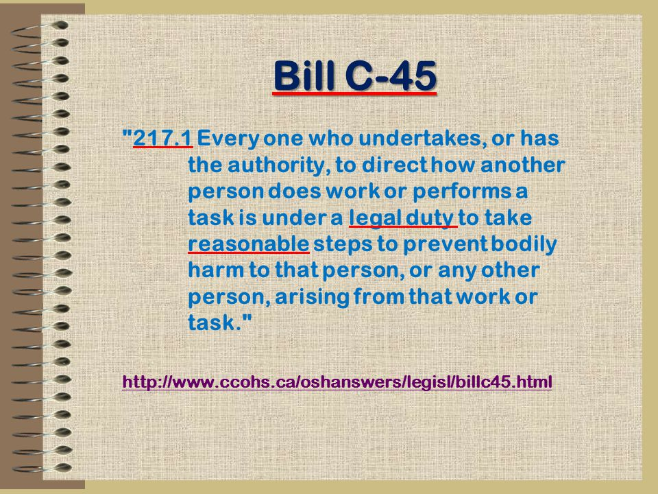 Bill C-45 217.1 Every one who undertakes, or has the authority, to direct how another person does work or performs a task is under a legal duty to take reasonable steps to prevent bodily harm to that person, or any other person, arising from that work or task. http://www.ccohs.ca/oshanswers/legisl/billc45.html
