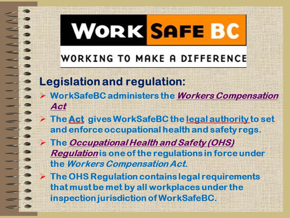 Legislation and regulation:  WorkSafeBC administers the Workers Compensation ActWorkers Compensation Act Act  The Act gives WorkSafeBC the legal authority to set and enforce occupational health and safety regs.
