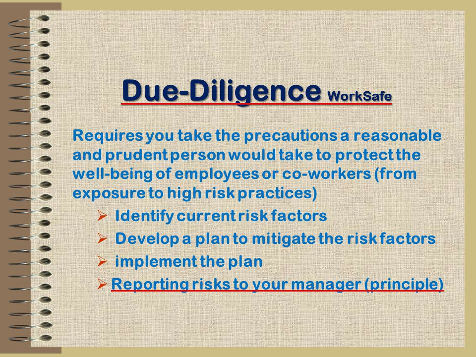 Due-Diligence WorkSafe Requires you take the precautions a reasonable and prudent person would take to protect the well-being of employees or co-workers (from exposure to high risk practices)  Identify current risk factors  Develop a plan to mitigate the risk factors  implement the plan  Reporting risks to your manager (principle)