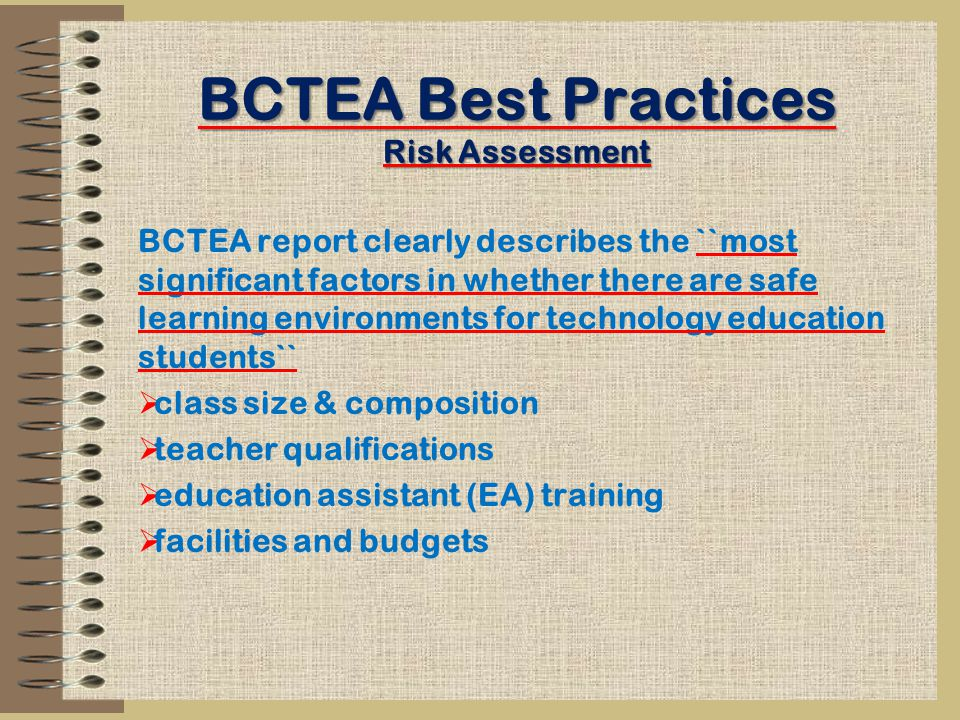 BCTEA Best Practices Risk Assessment BCTEA report clearly describes the ``most significant factors in whether there are safe learning environments for technology education students``  class size & composition  teacher qualifications  education assistant (EA) training  facilities and budgets