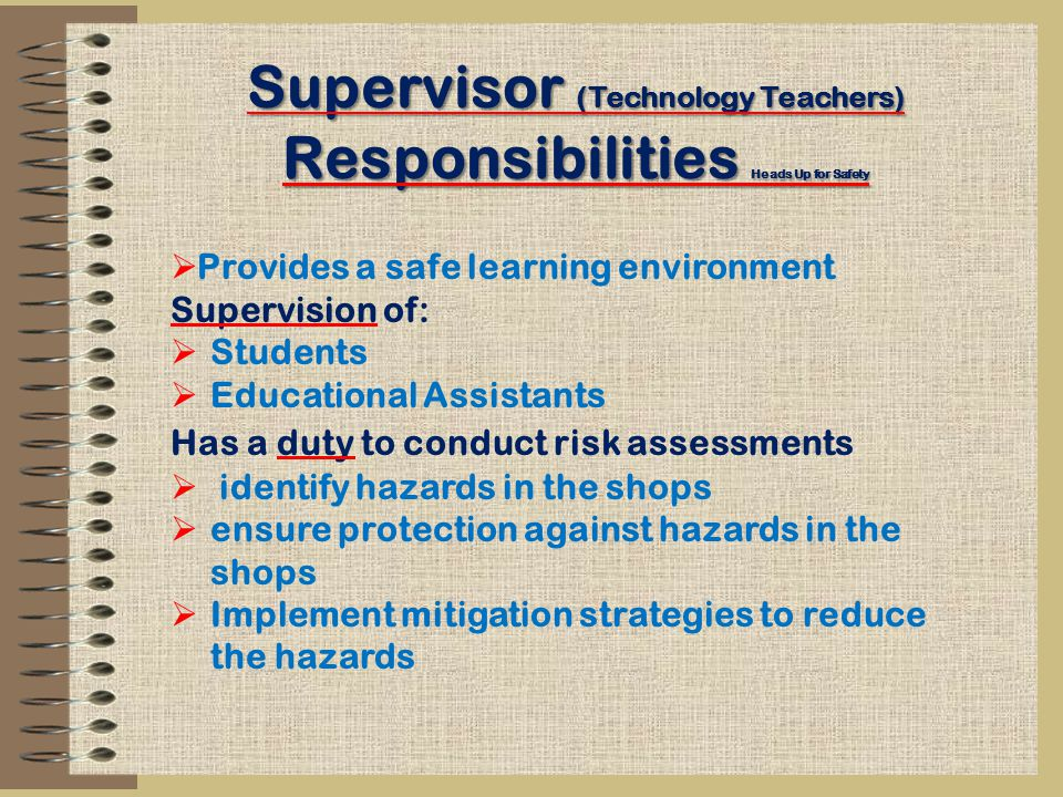 Supervisor (Technology Teachers) Responsibilities Heads Up for Safety  Provides a safe learning environment Supervision of:  Students  Educational Assistants Has a duty to conduct risk assessments  identify hazards in the shops  ensure protection against hazards in the shops  Implement mitigation strategies to reduce the hazards