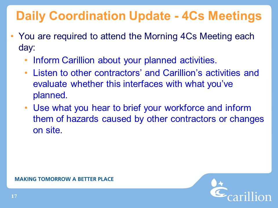 17 Daily Coordination Update - 4Cs Meetings You are required to attend the Morning 4Cs Meeting each day: Inform Carillion about your planned activitie