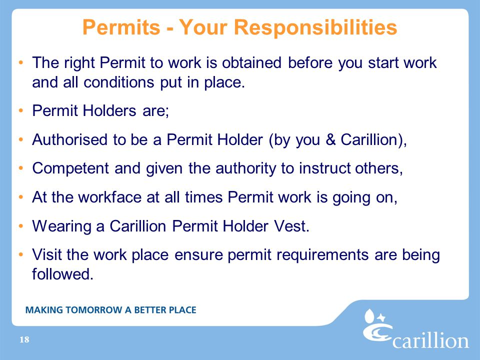 18 Permits - Your Responsibilities The right Permit to work is obtained before you start work and all conditions put in place. Permit Holders are; Aut