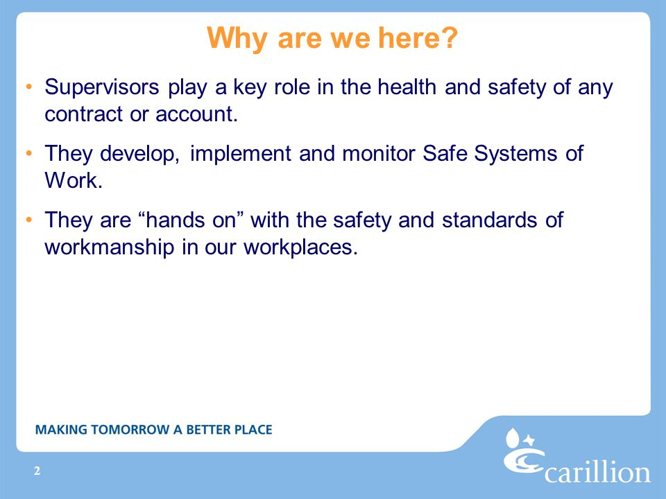 2 Why are we here? Supervisors play a key role in the health and safety of any contract or account. They develop, implement and monitor Safe Systems o