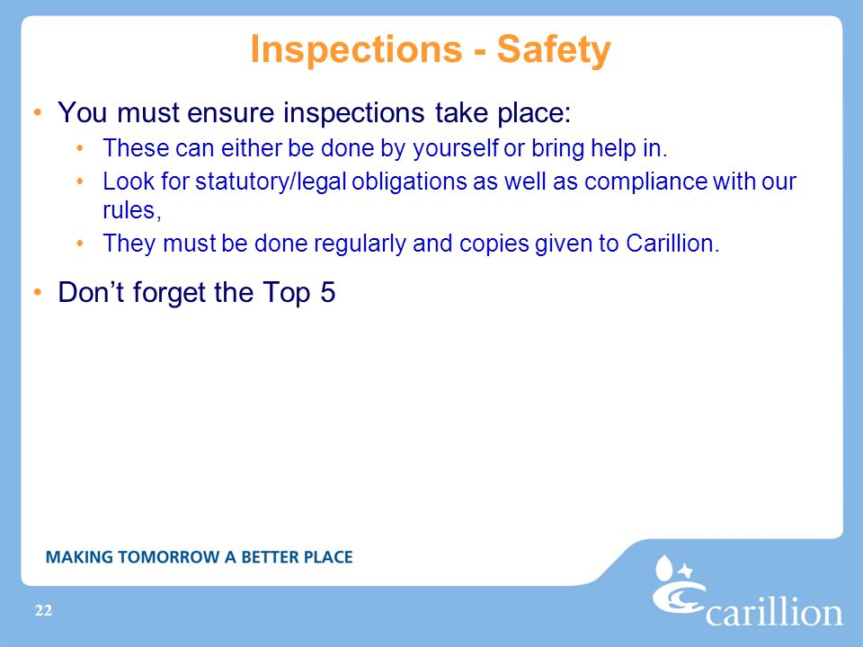 22 Inspections - Safety You must ensure inspections take place: These can either be done by yourself or bring help in. Look for statutory/legal obliga